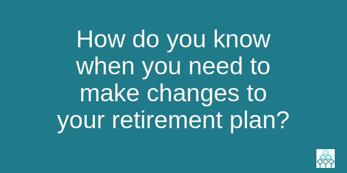 How do you know when you need to change your retirement plan?