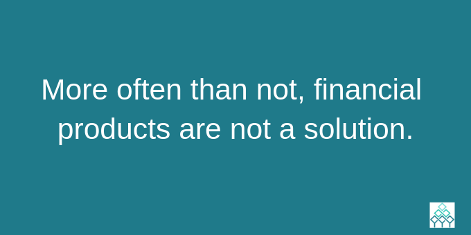 Financial products are usually not the solution.