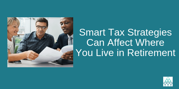 Smart tax strategies can affect where you live in retirement.
